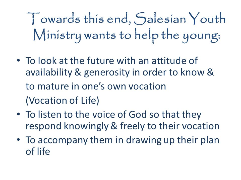 Towards this end, Salesian Youth Ministry wants to help the young: To look at the future with an attitude of availability & generosity in order to know & to mature in ones own vocation (Vocation of Life) To listen to the voice of God so that they respond knowingly & freely to their vocation To accompany them in drawing up their plan of life