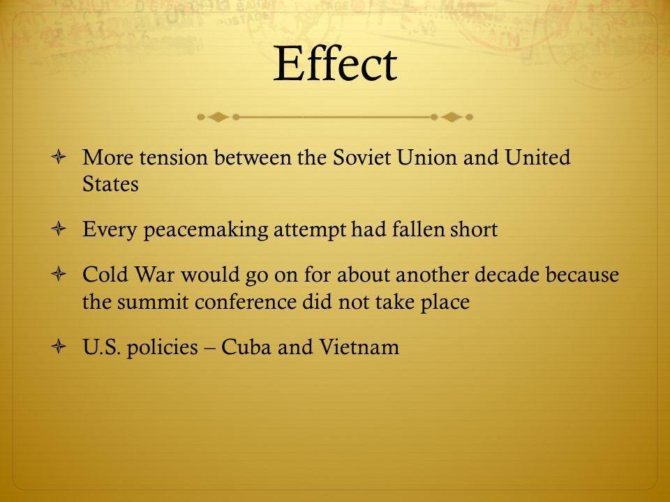Effect More tension between the Soviet Union and United States Every peacemaking attempt had fallen short Cold War would go on for about another decade because the summit conference did not take place U.S.