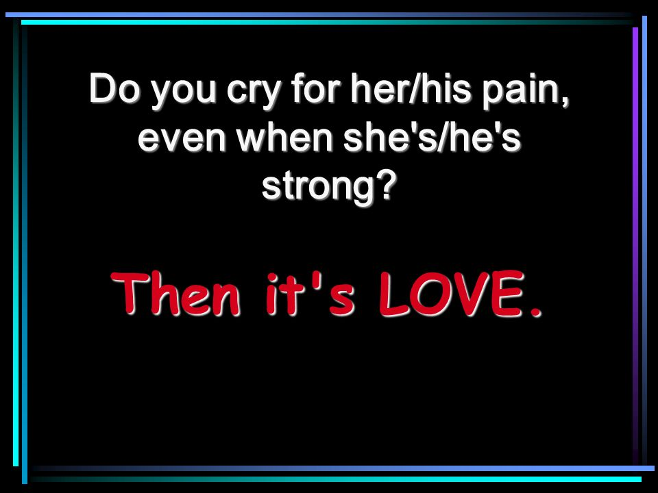 Does your heart ache and break when she s/he s sad Then it s LOVE.