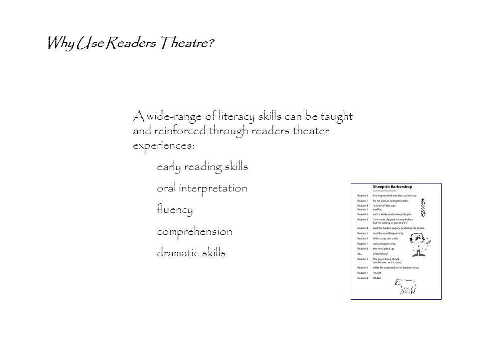 A wide-range of literacy skills can be taught and reinforced through readers theater experiences: early reading skills oral interpretation fluency comprehension dramatic skills Why Use Readers Theatre