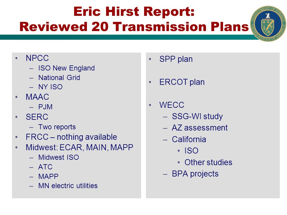 Eric Hirst Report: Reviewed 20 Transmission Plans NPCC –ISO New England –National Grid –NY ISO MAAC –PJM SERC –Two reports FRCC – nothing available Midwest: ECAR, MAIN, MAPP –Midwest ISO –ATC –MAPP –MN electric utilities SPP plan ERCOT plan WECC –SSG-WI study –AZ assessment –California ISO Other studies –BPA projects