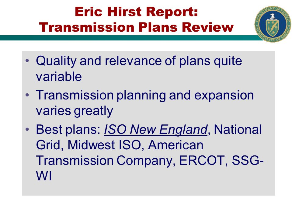Eric Hirst Report: Transmission Plans Review Quality and relevance of plans quite variable Transmission planning and expansion varies greatly Best plans: ISO New England, National Grid, Midwest ISO, American Transmission Company, ERCOT, SSG- WI