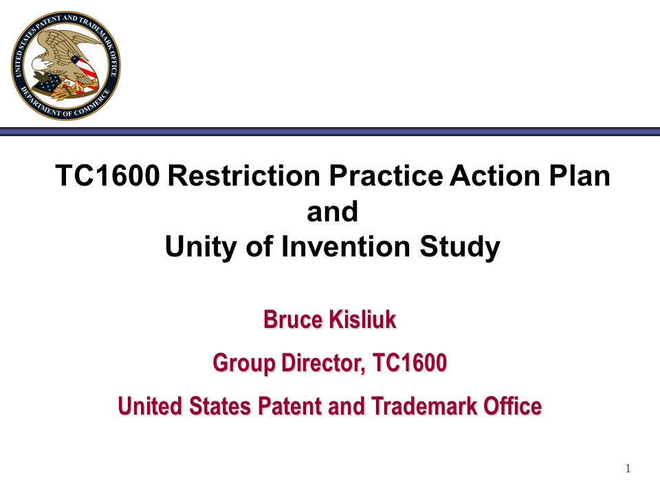 1 TC1600 Restriction Practice Action Plan and Unity of Invention Study Bruce Kisliuk Group Director, TC1600 United States Patent and Trademark Office