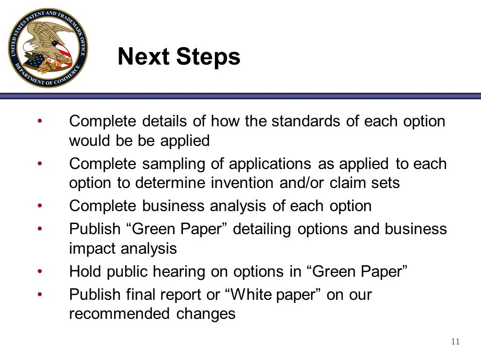 11 Complete details of how the standards of each option would be be applied Complete sampling of applications as applied to each option to determine invention and/or claim sets Complete business analysis of each option Publish Green Paper detailing options and business impact analysis Hold public hearing on options in Green Paper Publish final report or White paper on our recommended changes Next Steps