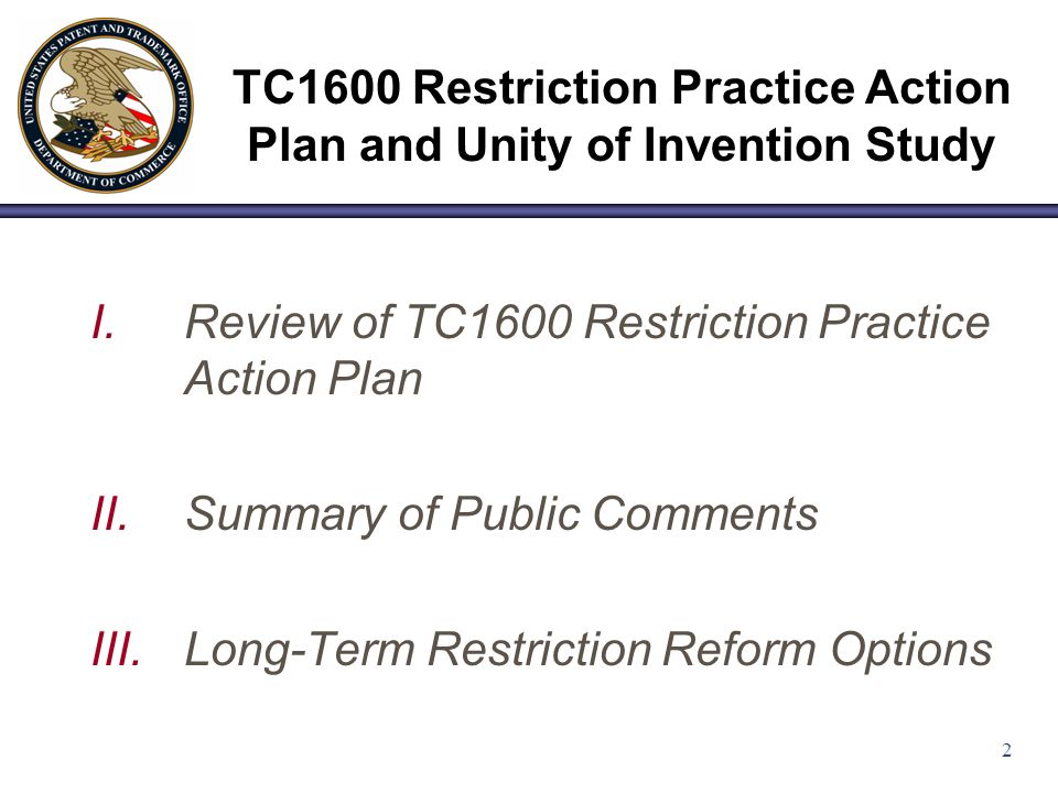 2 I.Review of TC1600 Restriction Practice Action Plan II.Summary of Public Comments III.Long-Term Restriction Reform Options TC1600 Restriction Practice Action Plan and Unity of Invention Study