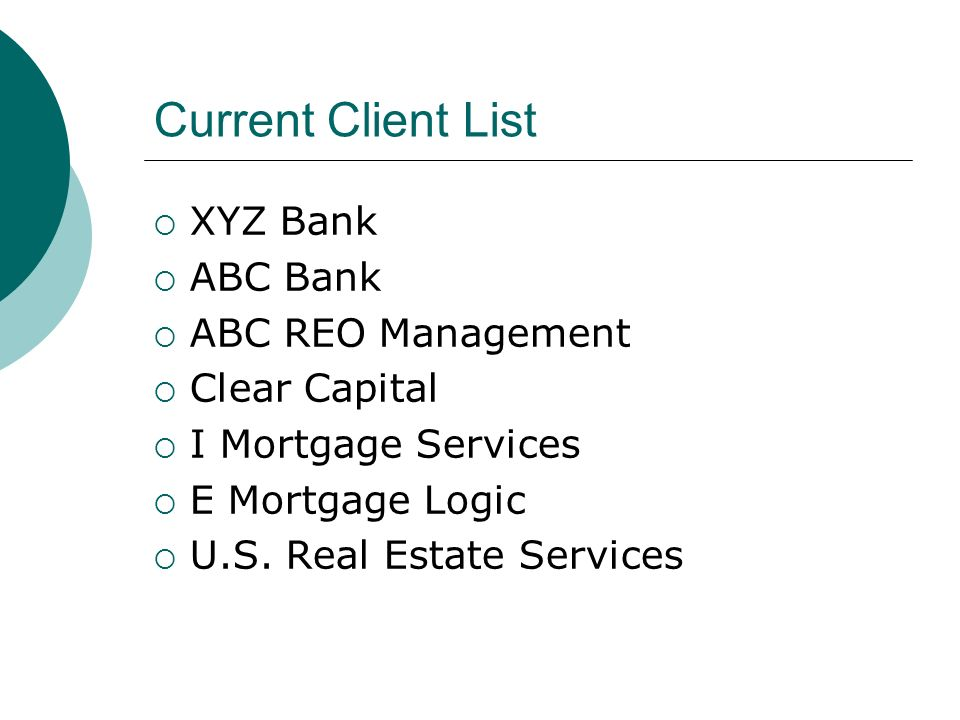 Current Client List XYZ Bank ABC Bank ABC REO Management Clear Capital I Mortgage Services E Mortgage Logic U.S.