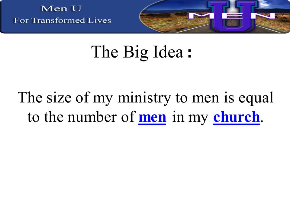 The Big Idea : The size of my ministry to men is equal to the number of men in my church.