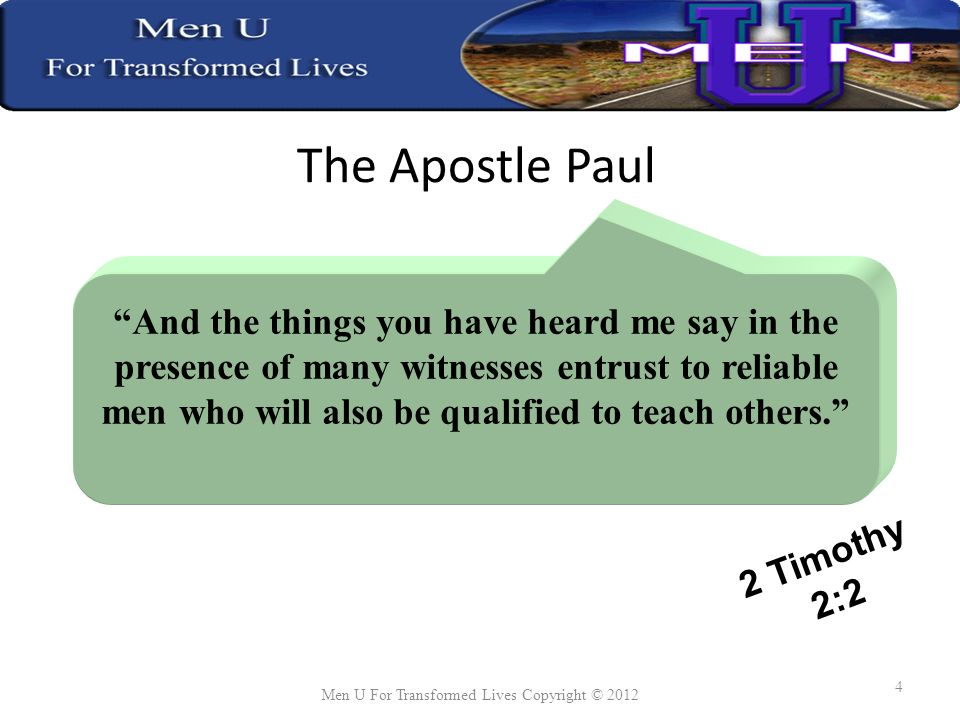 The Apostle Paul And the things you have heard me say in the presence of many witnesses entrust to reliable men who will also be qualified to teach others.