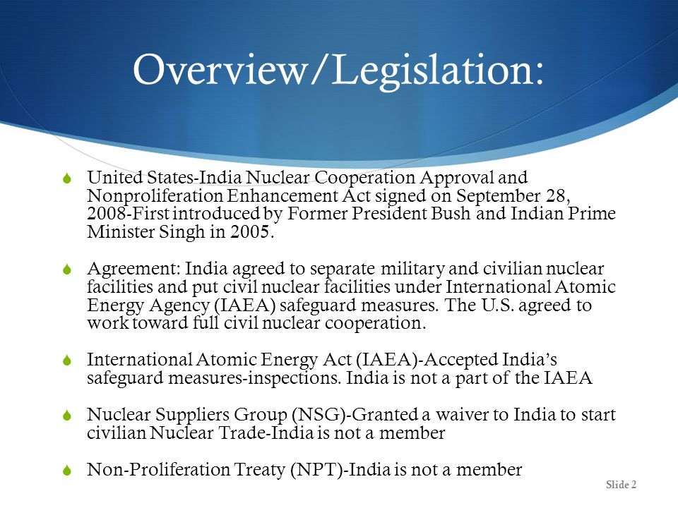 Overview/Legislation: United States-India Nuclear Cooperation Approval and Nonproliferation Enhancement Act signed on September 28, 2008-First introduced by Former President Bush and Indian Prime Minister Singh in 2005.