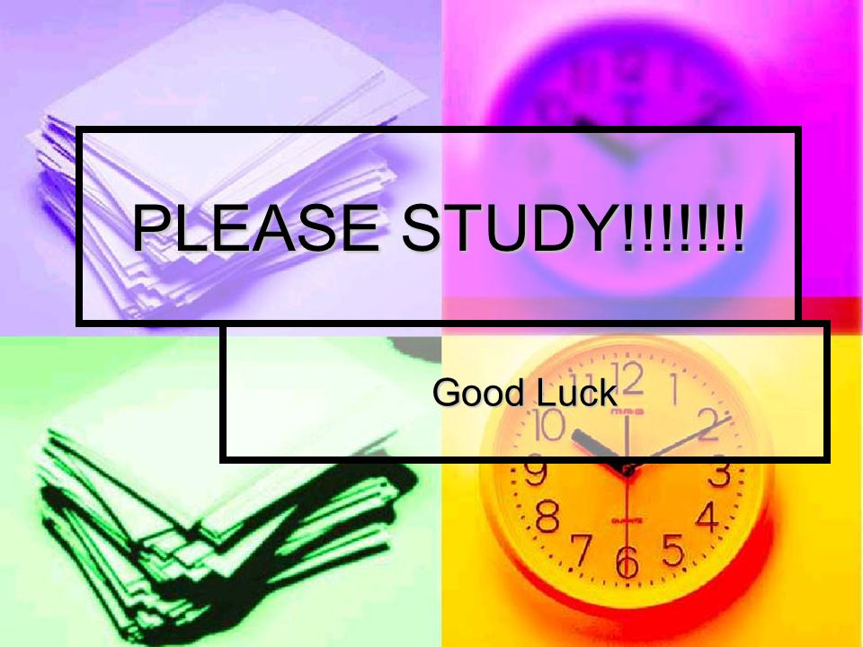 PLEASE STUDY!!!!!!! Good Luck