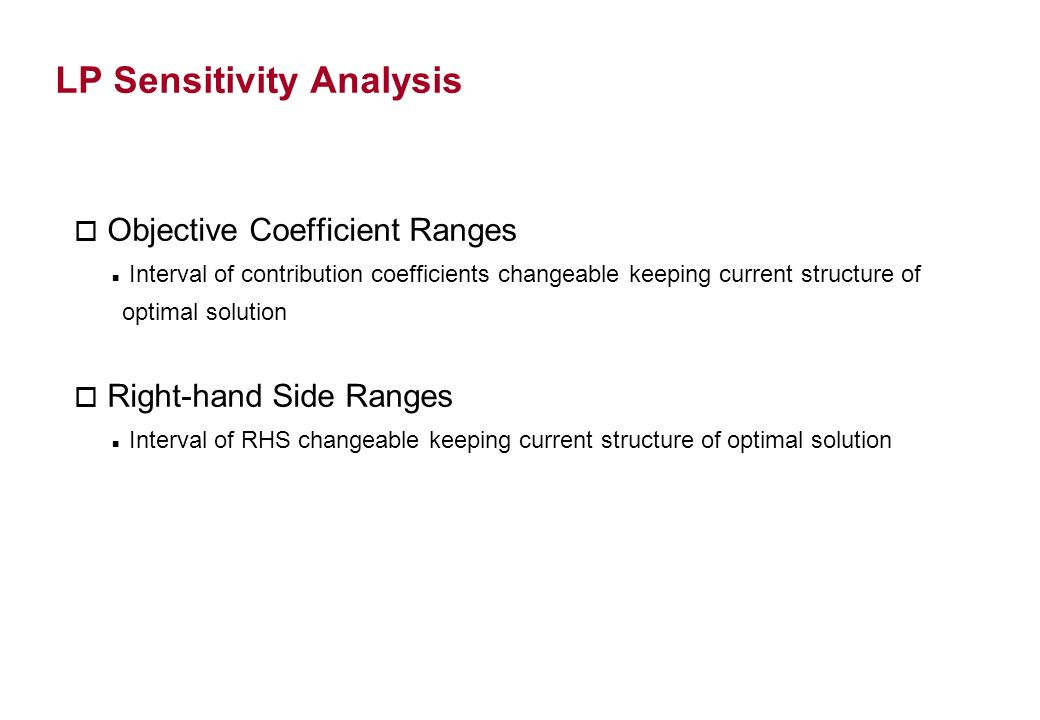 LP Sensitivity Analysis o Objective Coefficient Ranges Interval of contribution coefficients changeable keeping current structure of optimal solution o Right-hand Side Ranges Interval of RHS changeable keeping current structure of optimal solution