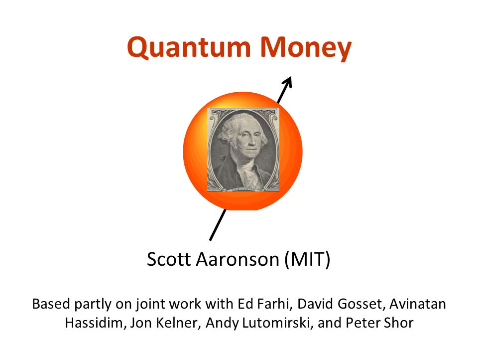 Quantum Money Scott Aaronson (MIT) Based partly on joint work with Ed Farhi, David Gosset, Avinatan Hassidim, Jon Kelner, Andy Lutomirski, and Peter Shor