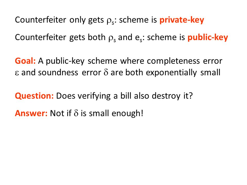 Counterfeiter only gets s : scheme is private-key Counterfeiter gets both s and e s : scheme is public-key Goal: A public-key scheme where completeness error and soundness error are both exponentially small Question: Does verifying a bill also destroy it.