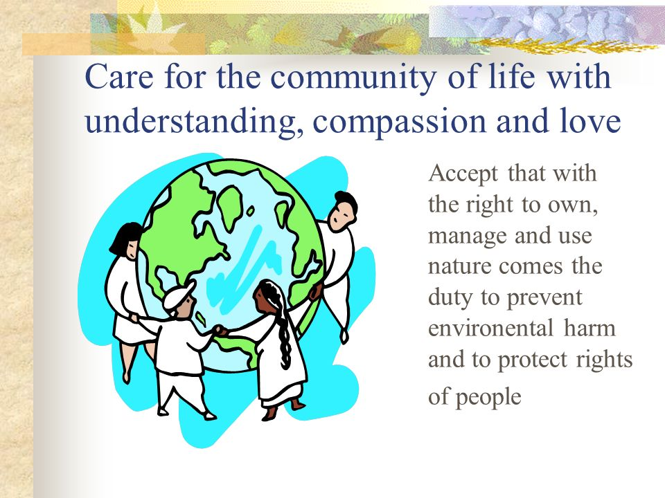Care for the community of life with understanding, compassion and love Accept that with the right to own, manage and use nature comes the duty to prevent environental harm and to protect rights of people