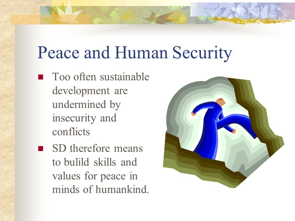 Peace and Human Security Too often sustainable development are undermined by insecurity and conflicts SD therefore means to bulild skills and values for peace in minds of humankind.