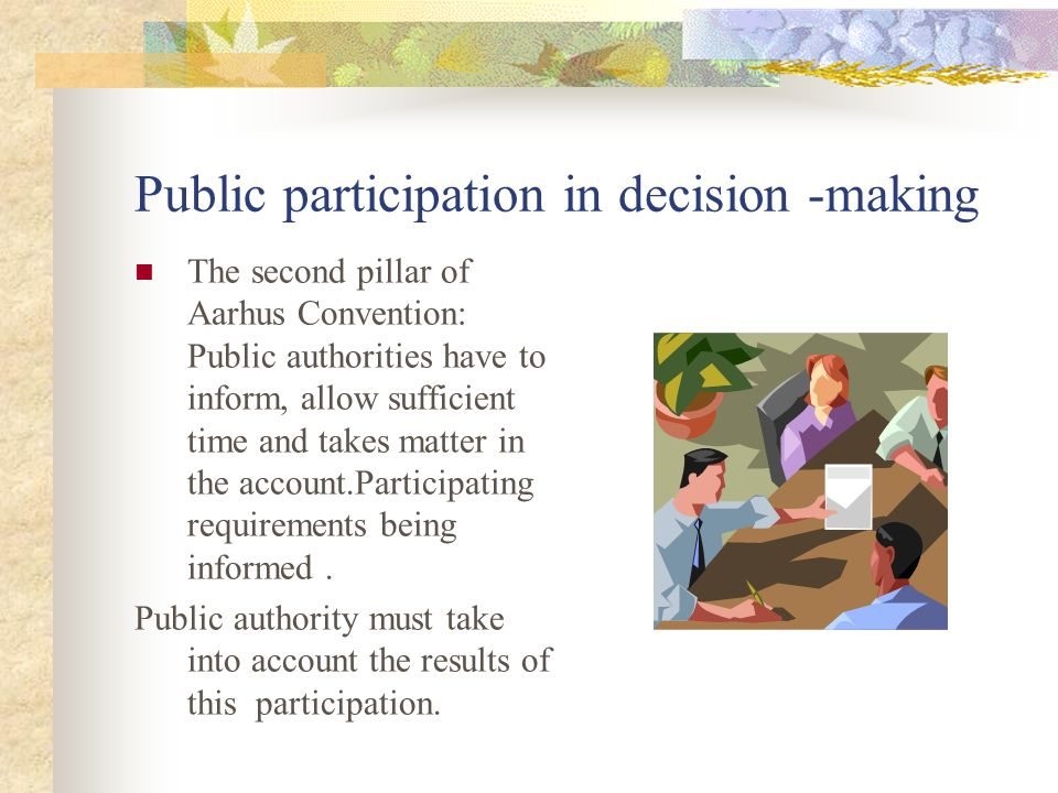 Public participation in decision -making The second pillar of Aarhus Convention: Public authorities have to inform, allow sufficient time and takes matter in the account.Participating requirements being informed.