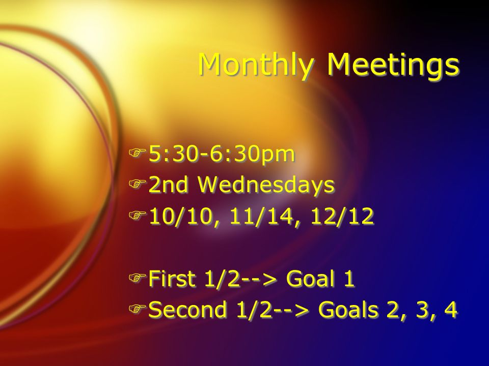 Monthly Meetings F5:30-6:30pm F2nd Wednesdays F10/10, 11/14, 12/12 FFirst 1/2--> Goal 1 FSecond 1/2--> Goals 2, 3, 4 F5:30-6:30pm F2nd Wednesdays F10/10, 11/14, 12/12 FFirst 1/2--> Goal 1 FSecond 1/2--> Goals 2, 3, 4