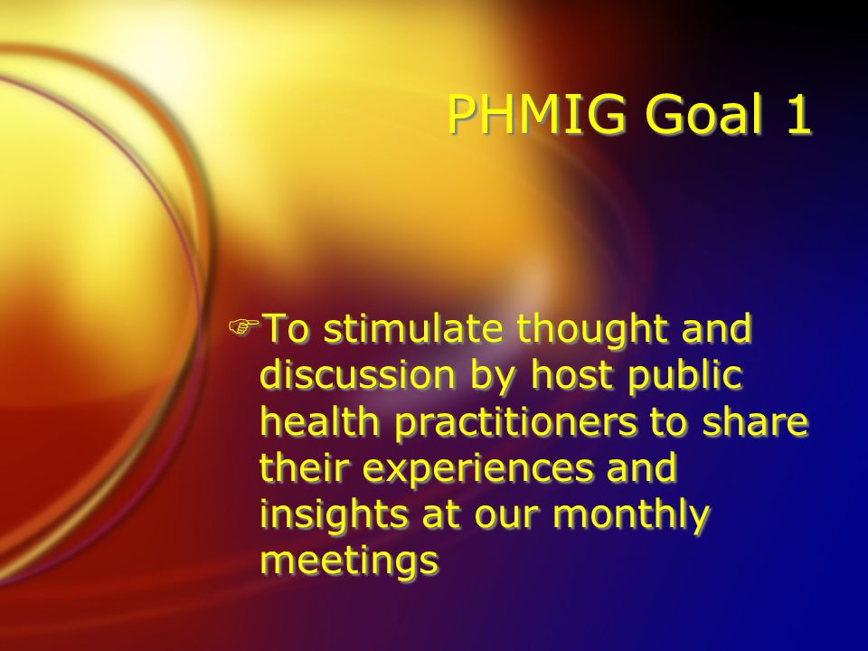 PHMIG Goal 1 FTo stimulate thought and discussion by host public health practitioners to share their experiences and insights at our monthly meetings