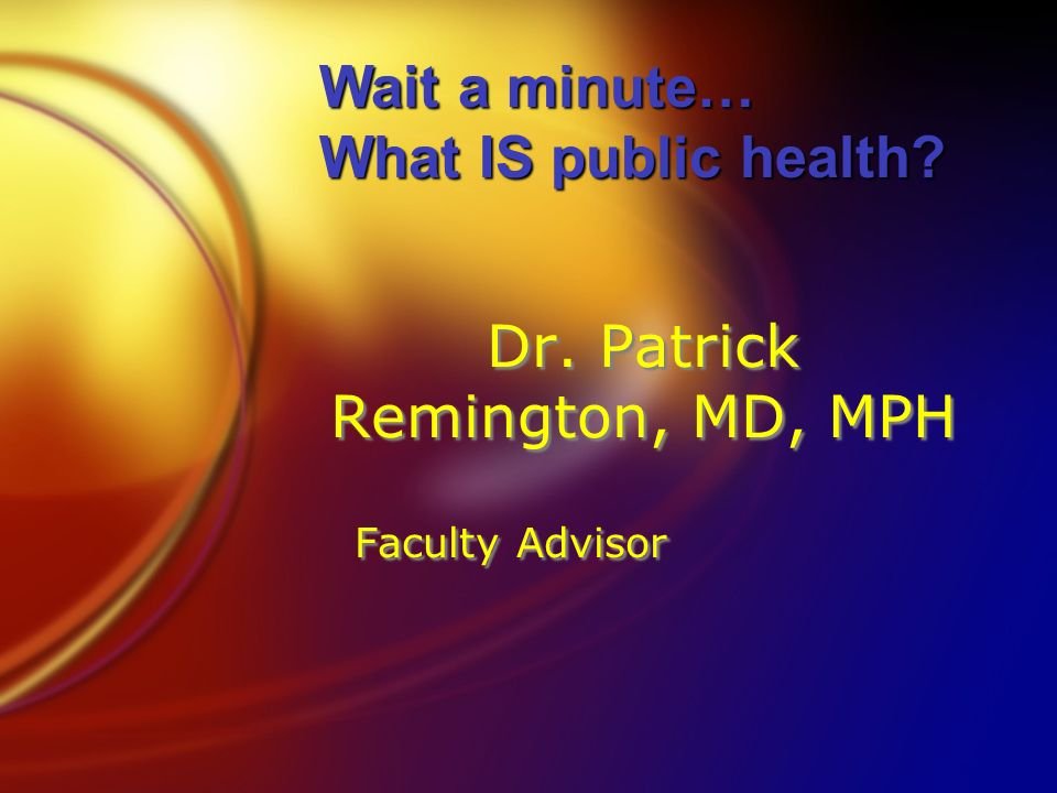 Dr. Patrick Remington, MD, MPH Faculty Advisor Wait a minute… What IS public health