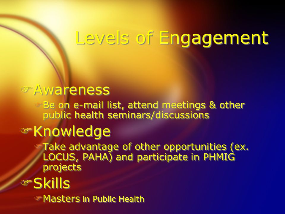 Levels of Engagement FAwareness FBe on  list, attend meetings & other public health seminars/discussions FKnowledge FTake advantage of other opportunities (ex.