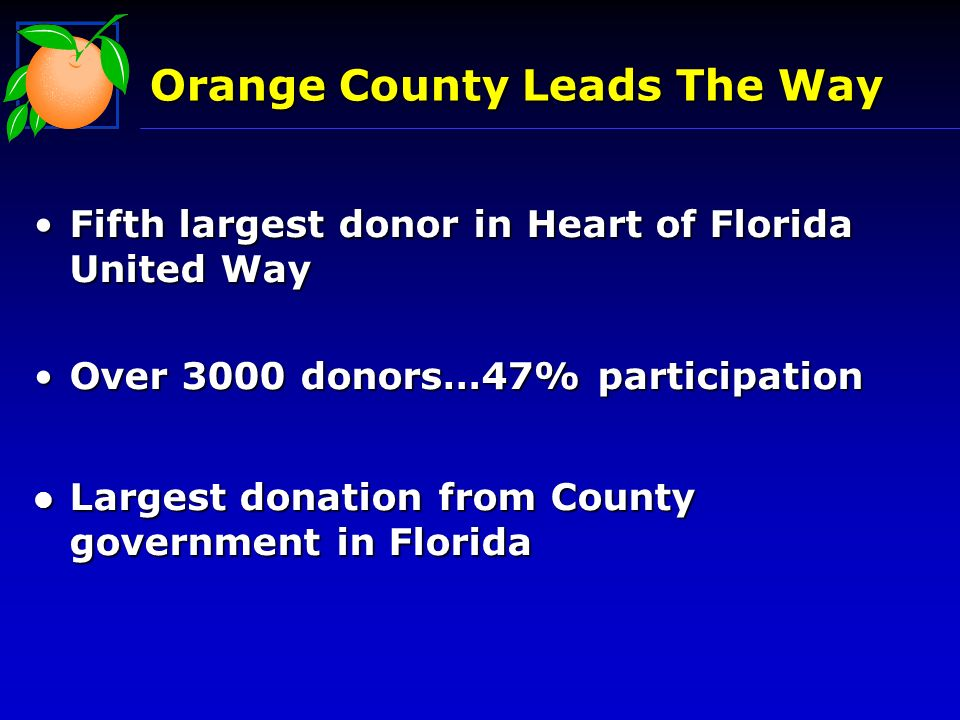 Orange County Leads The Way Fifth largest donor in Heart of Florida United WayFifth largest donor in Heart of Florida United Way Over 3000 donors…47% participationOver 3000 donors…47% participation l Largest donation from County government in Florida