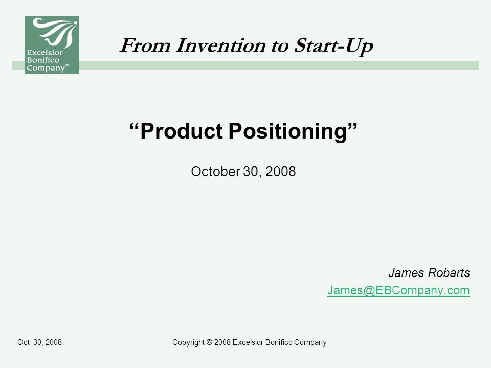 Oct 30, 2008Copyright © 2008 Excelsior Bonifico Company From Invention to Start-Up Product Positioning October 30, 2008 James Robarts James@EBCompany.com