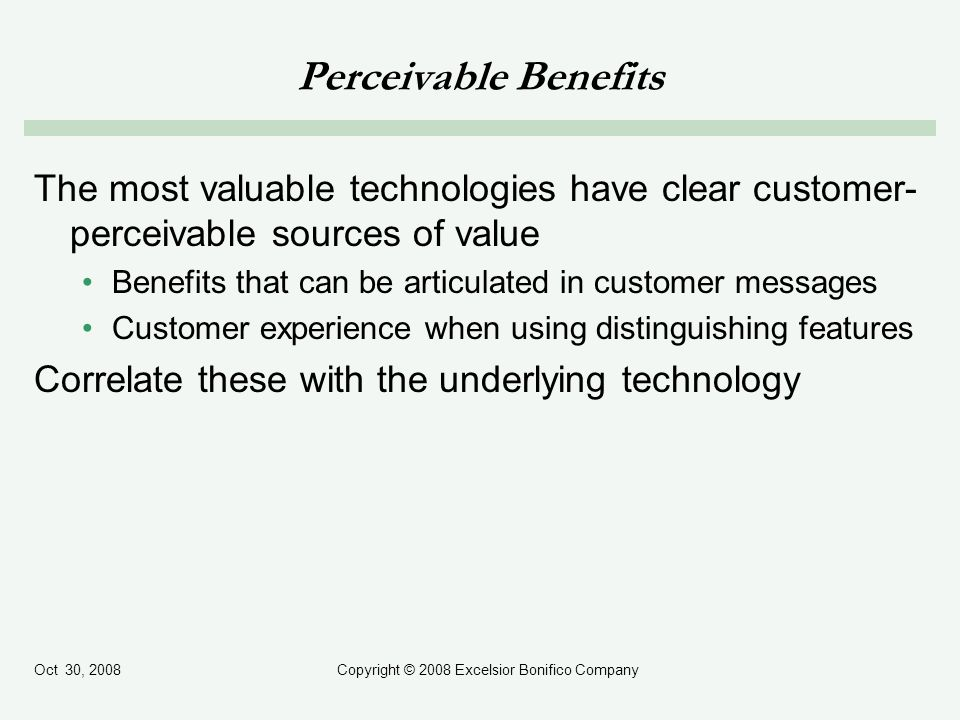 Oct 30, 2008Copyright © 2008 Excelsior Bonifico Company Perceivable Benefits The most valuable technologies have clear customer- perceivable sources of value Benefits that can be articulated in customer messages Customer experience when using distinguishing features Correlate these with the underlying technology