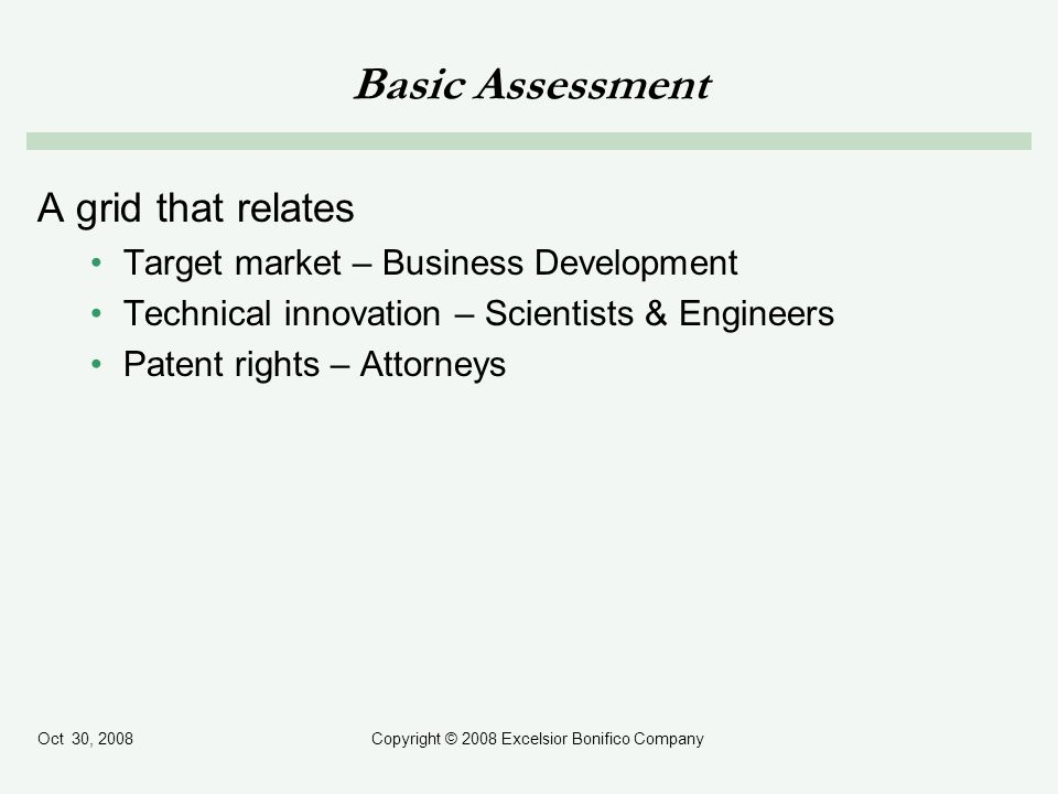 Oct 30, 2008Copyright © 2008 Excelsior Bonifico Company Basic Assessment A grid that relates Target market – Business Development Technical innovation – Scientists & Engineers Patent rights – Attorneys