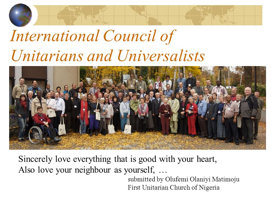 International Council of Unitarians and Universalists Sincerely love everything that is good with your heart, Also love your neighbour as yourself, … submitted by Olufemi Olaniyi Matimoju First Unitarian Church of Nigeria