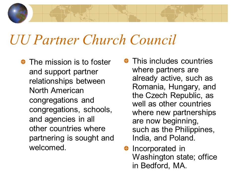 UU Partner Church Council The mission is to foster and support partner relationships between North American congregations and congregations, schools, and agencies in all other countries where partnering is sought and welcomed.