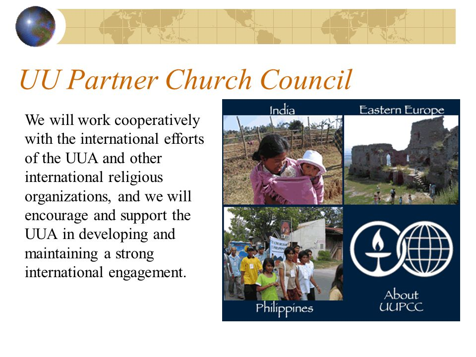 UU Partner Church Council We will work cooperatively with the international efforts of the UUA and other international religious organizations, and we will encourage and support the UUA in developing and maintaining a strong international engagement.