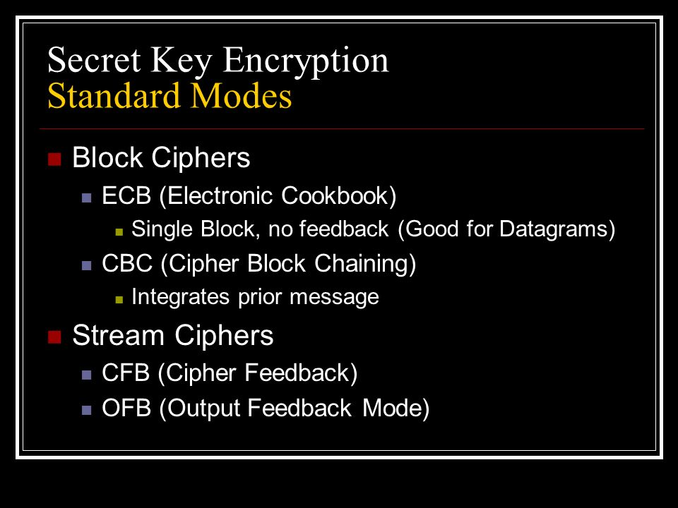 Secret Key Encryption Standard Modes Block Ciphers ECB (Electronic Cookbook) Single Block, no feedback (Good for Datagrams) CBC (Cipher Block Chaining) Integrates prior message Stream Ciphers CFB (Cipher Feedback) OFB (Output Feedback Mode)