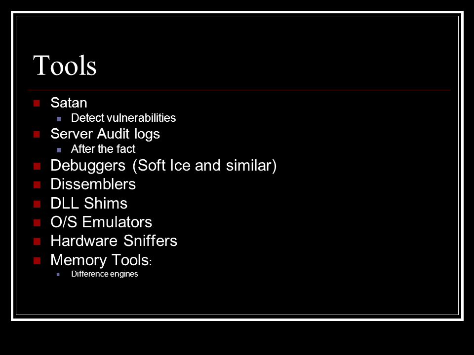 Tools Satan Detect vulnerabilities Server Audit logs After the fact Debuggers (Soft Ice and similar) Dissemblers DLL Shims O/S Emulators Hardware Sniffers Memory Tools : Difference engines