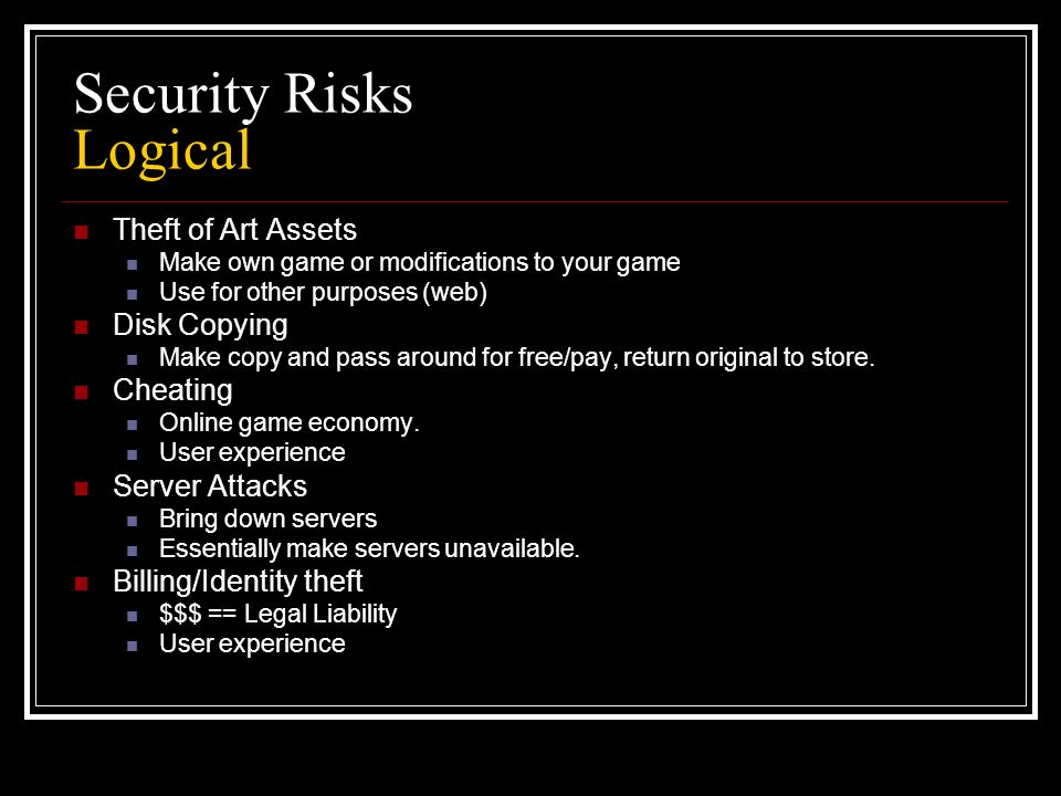 Security Risks Logical Theft of Art Assets Make own game or modifications to your game Use for other purposes (web) Disk Copying Make copy and pass around for free/pay, return original to store.