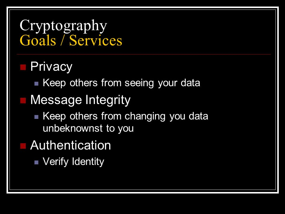 Cryptography Goals / Services Privacy Keep others from seeing your data Message Integrity Keep others from changing you data unbeknownst to you Authentication Verify Identity