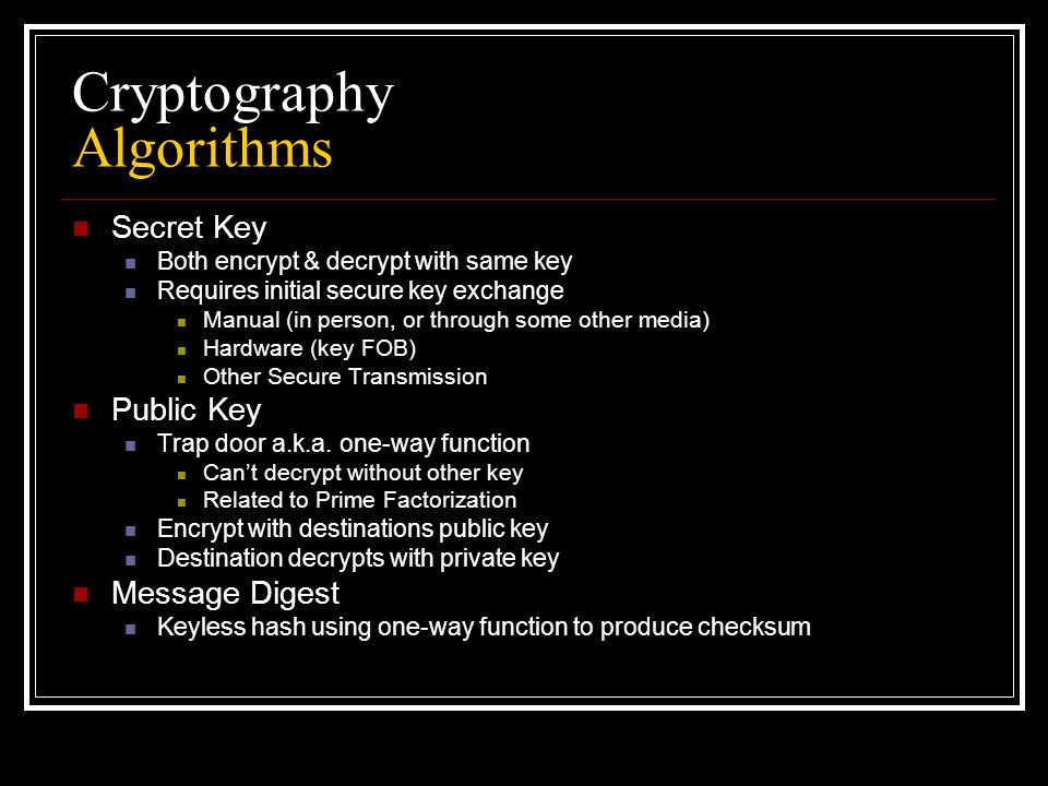 Cryptography Algorithms Secret Key Both encrypt & decrypt with same key Requires initial secure key exchange Manual (in person, or through some other media) Hardware (key FOB) Other Secure Transmission Public Key Trap door a.k.a.