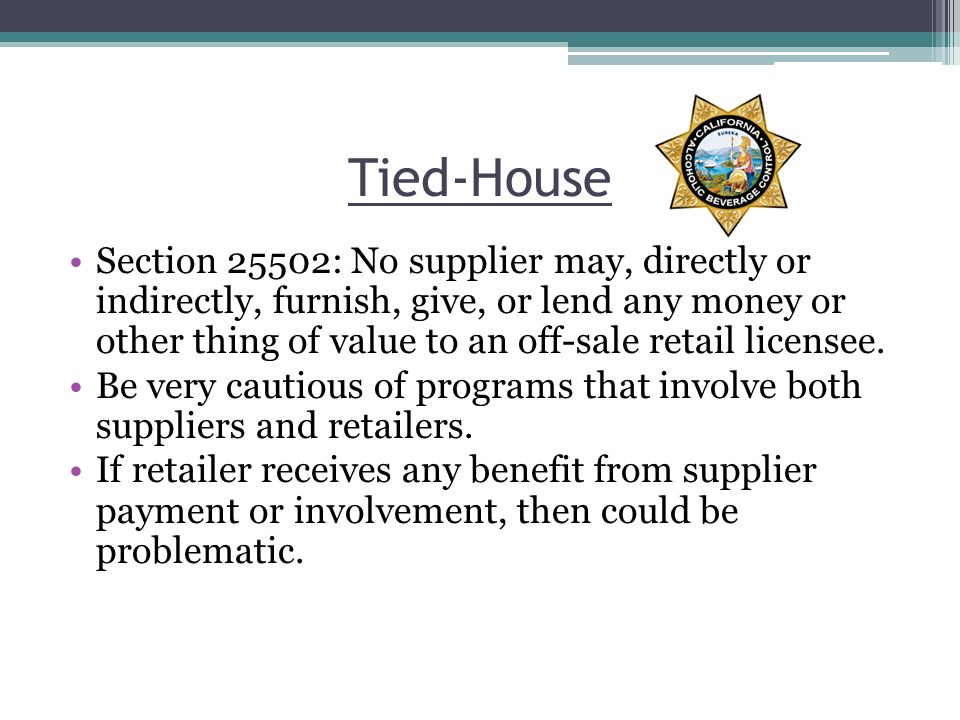 Tied-House Section 25502: No supplier may, directly or indirectly, furnish, give, or lend any money or other thing of value to an off-sale retail licensee.