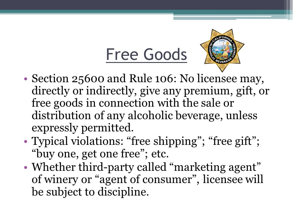 Free Goods Section 25600 and Rule 106: No licensee may, directly or indirectly, give any premium, gift, or free goods in connection with the sale or distribution of any alcoholic beverage, unless expressly permitted.