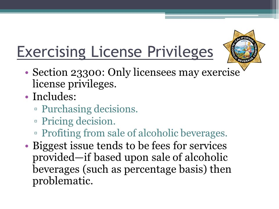 Exercising License Privileges Section 23300: Only licensees may exercise license privileges.