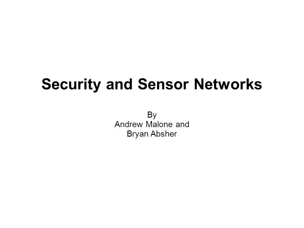 Security and Sensor Networks By Andrew Malone and Bryan Absher