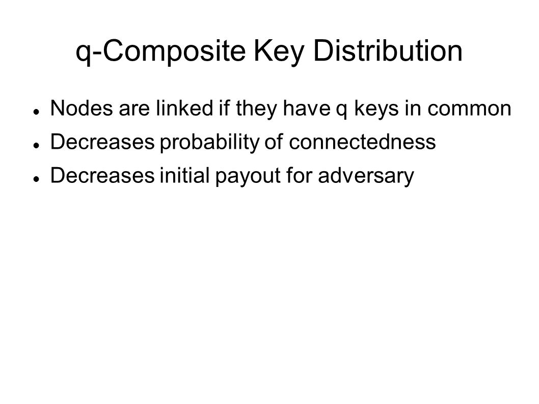q-Composite Key Distribution Nodes are linked if they have q keys in common Decreases probability of connectedness Decreases initial payout for adversary