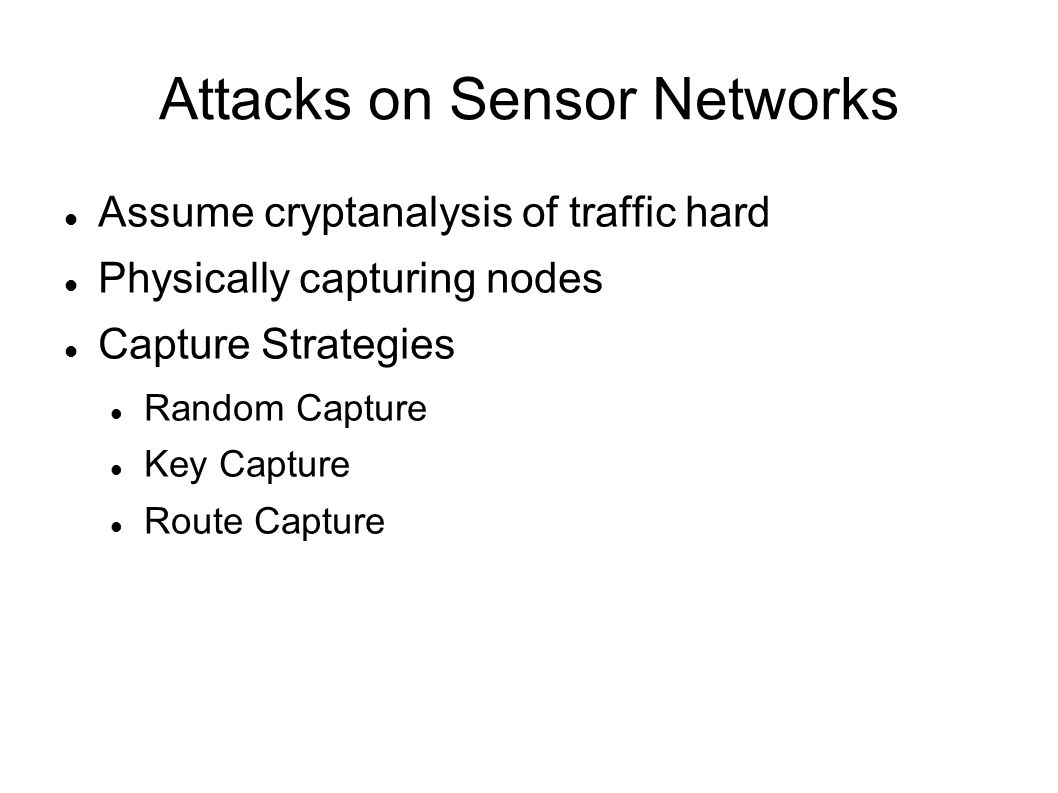 Attacks on Sensor Networks Assume cryptanalysis of traffic hard Physically capturing nodes Capture Strategies Random Capture Key Capture Route Capture