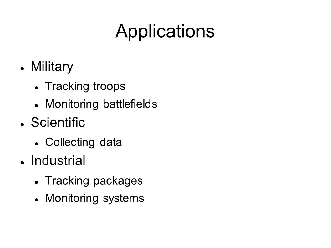 Applications Military Tracking troops Monitoring battlefields Scientific Collecting data Industrial Tracking packages Monitoring systems