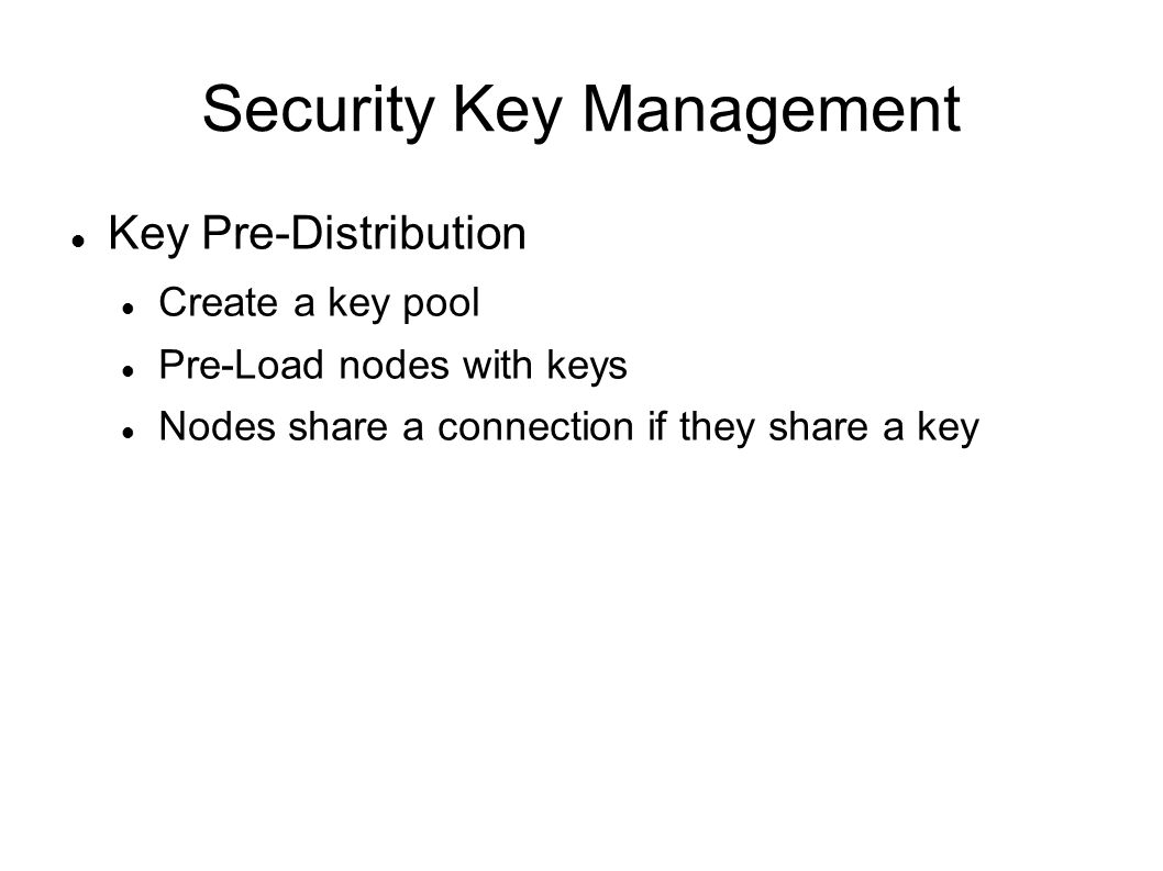 Security Key Management Key Pre-Distribution Create a key pool Pre-Load nodes with keys Nodes share a connection if they share a key