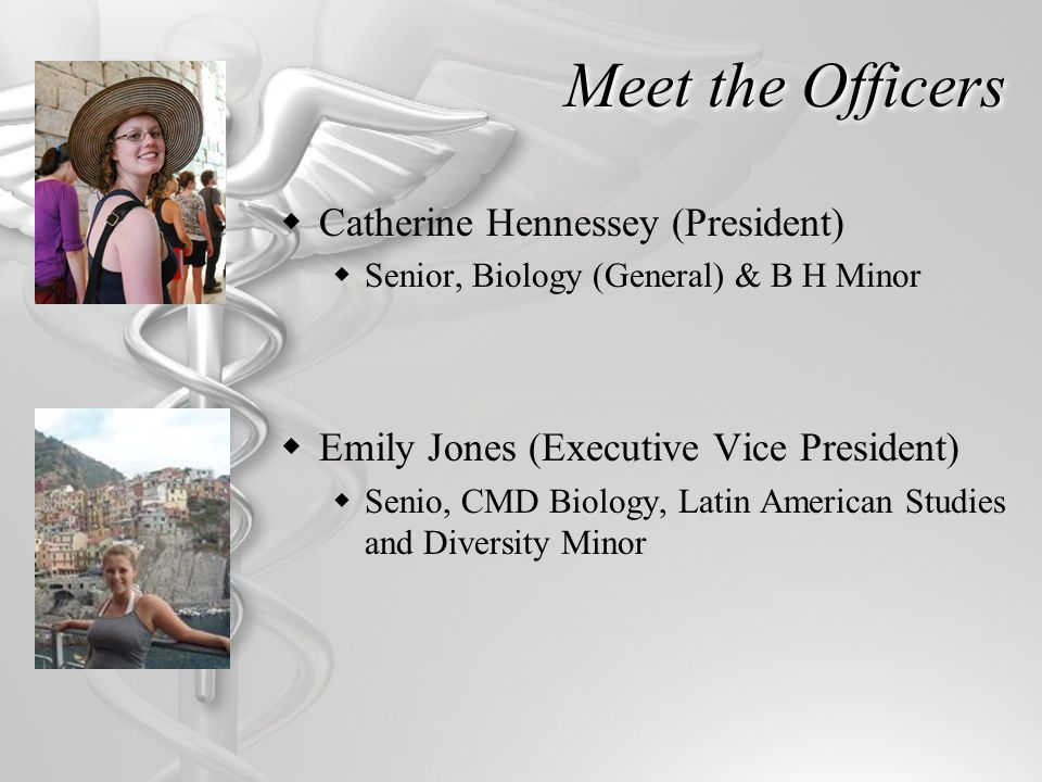 Meet the Officers Catherine Hennessey (President) Senior, Biology (General) & B H Minor Emily Jones (Executive Vice President) Senio, CMD Biology, Latin American Studies and Diversity Minor
