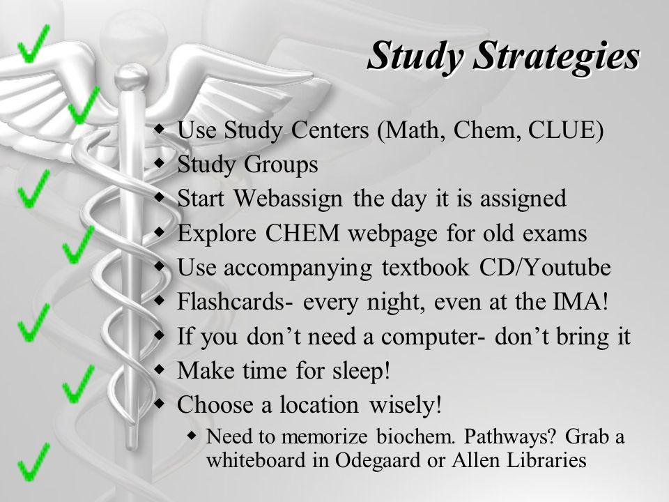 Study Strategies Use Study Centers (Math, Chem, CLUE) Study Groups Start Webassign the day it is assigned Explore CHEM webpage for old exams Use accompanying textbook CD/Youtube Flashcards- every night, even at the IMA.