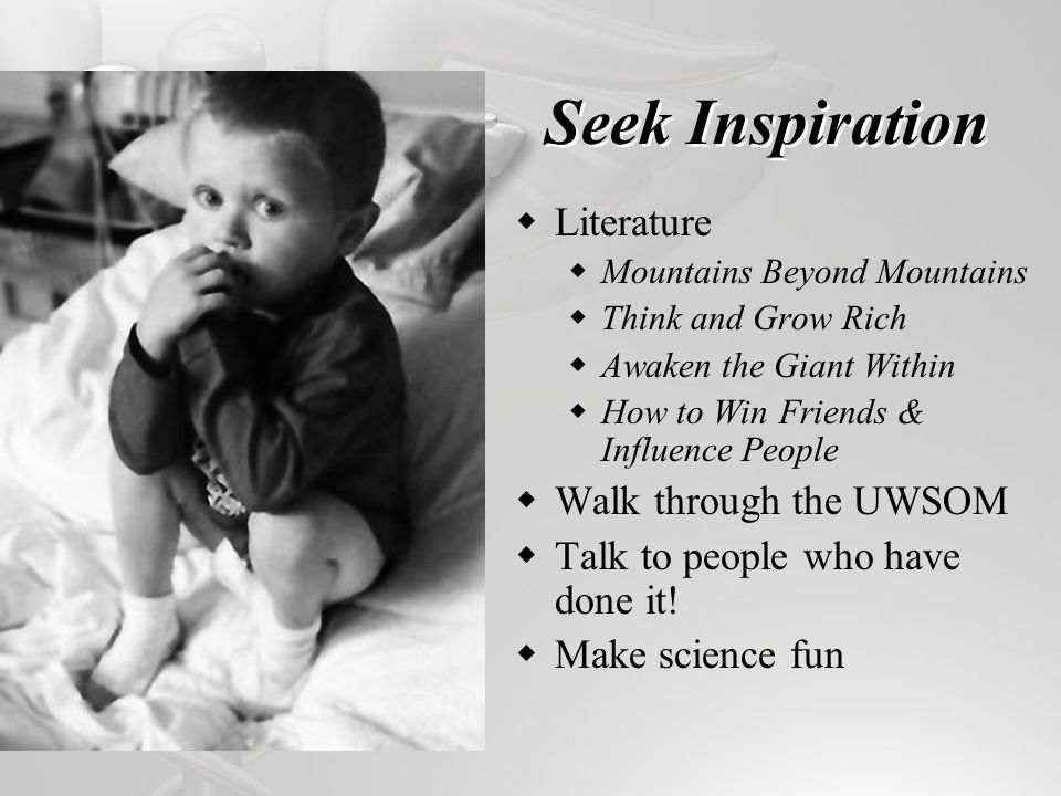 Seek Inspiration Literature Mountains Beyond Mountains Think and Grow Rich Awaken the Giant Within How to Win Friends & Influence People Walk through the UWSOM Talk to people who have done it.