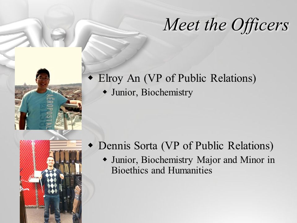 Meet the Officers Elroy An (VP of Public Relations) Junior, Biochemistry Dennis Sorta (VP of Public Relations) Junior, Biochemistry Major and Minor in Bioethics and Humanities