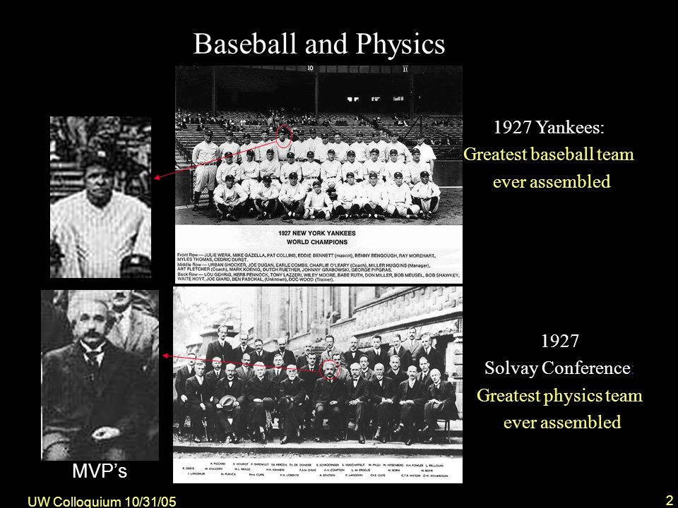 UW Colloquium 10/31/05 2 1927 Solvay Conference: Greatest physics team ever assembled Baseball and Physics 1927 Yankees: Greatest baseball team ever assembled MVPs