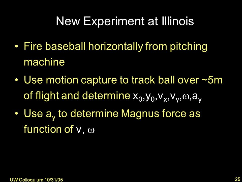 UW Colloquium 10/31/05 25 New Experiment at Illinois Fire baseball horizontally from pitching machine Use motion capture to track ball over ~5m of flight and determine x 0,y 0,v x,v y,,a y Use a y to determine Magnus force as function of v,